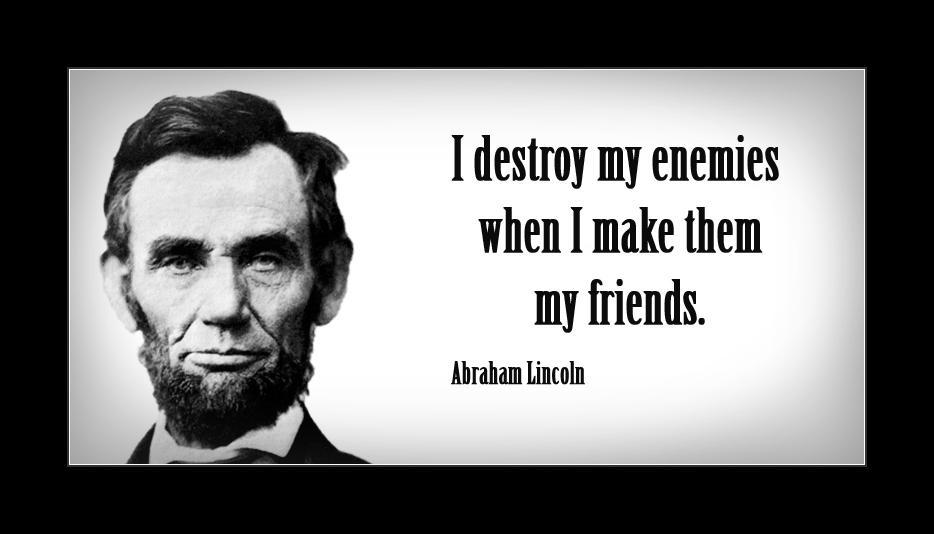 Tôi tiêu diệt kẻ thù của mình bằng cách biến họ thành bạn - Abraham Lincoln.