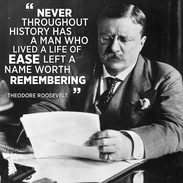 """""""Trong lịch sử chưa từng có người nào sống một cuộc đời dễ dàng mà để lại một cái tên đáng nhớ"""" - Theodore Roosevelt"""